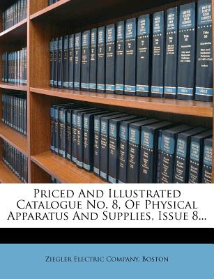 Nabu Press Priced and Illustrated Catalogue No. 8, of Physical Apparatus and Supplies, Issue 8... by Ziegler Electric Company, Boston [Pape at Sears.com
